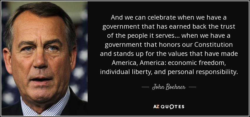 And we can celebrate when we have a government that has earned back the trust of the people it serves... when we have a government that honors our Constitution and stands up for the values that have made America, America: economic freedom, individual liberty, and personal responsibility. - John Boehner