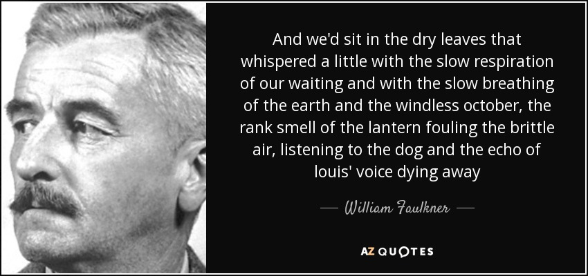 And we'd sit in the dry leaves that whispered a little with the slow respiration of our waiting and with the slow breathing of the earth and the windless october, the rank smell of the lantern fouling the brittle air, listening to the dog and the echo of louis' voice dying away - William Faulkner