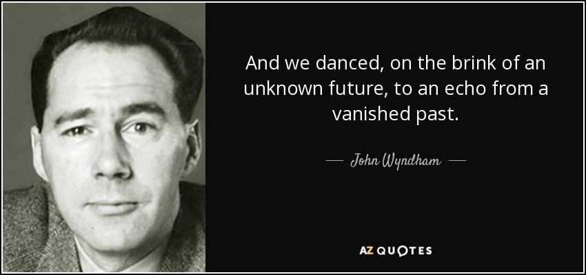 And we danced, on the brink of an unknown future, to an echo from a vanished past. - John Wyndham