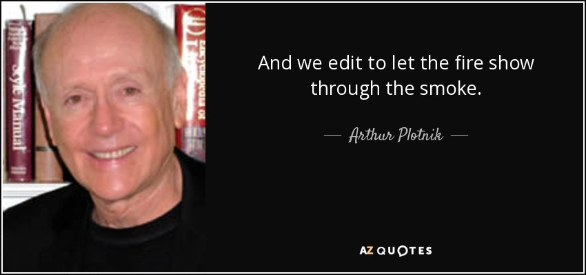 And we edit to let the fire show through the smoke. - Arthur Plotnik