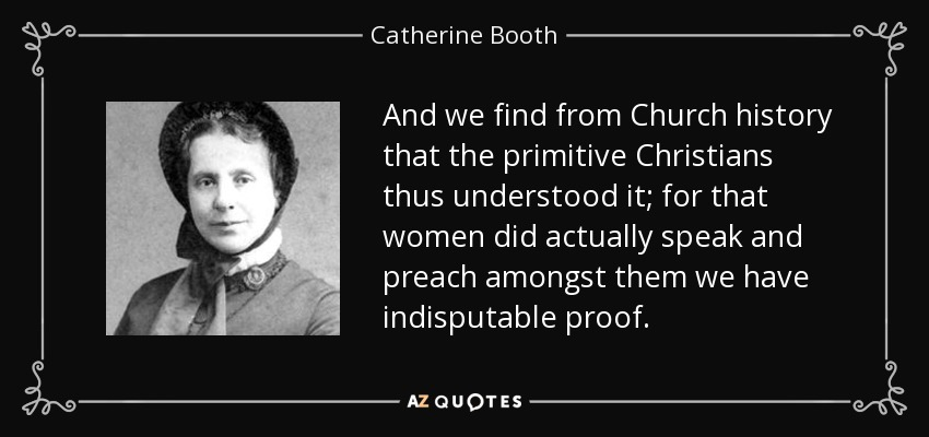 And we find from Church history that the primitive Christians thus understood it; for that women did actually speak and preach amongst them we have indisputable proof. - Catherine Booth