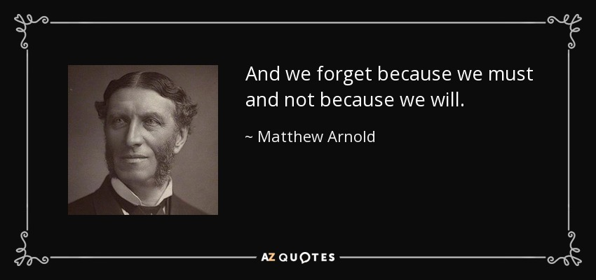 And we forget because we must and not because we will. - Matthew Arnold