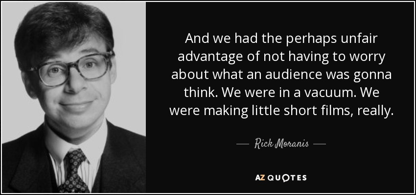 And we had the perhaps unfair advantage of not having to worry about what an audience was gonna think. We were in a vacuum. We were making little short films, really. - Rick Moranis