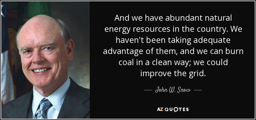 And we have abundant natural energy resources in the country. We haven't been taking adequate advantage of them, and we can burn coal in a clean way; we could improve the grid. - John W. Snow