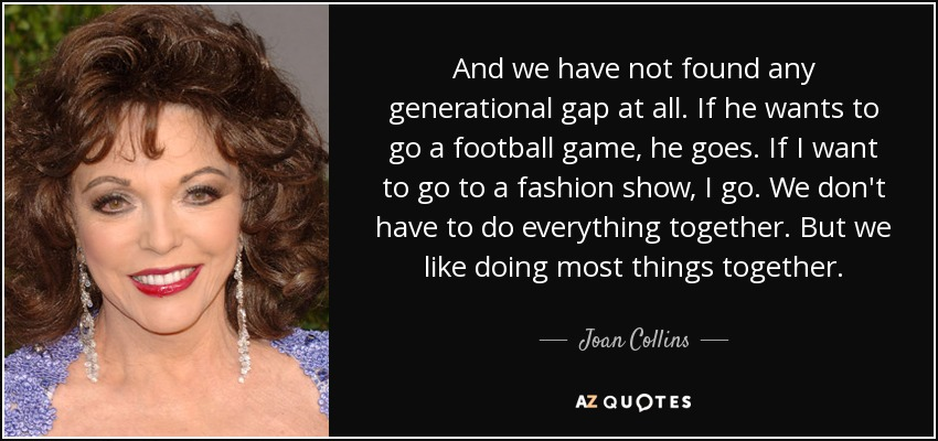And we have not found any generational gap at all. If he wants to go a football game, he goes. If I want to go to a fashion show, I go. We don't have to do everything together. But we like doing most things together. - Joan Collins