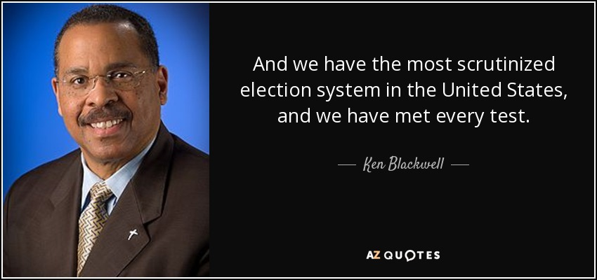 And we have the most scrutinized election system in the United States, and we have met every test. - Ken Blackwell