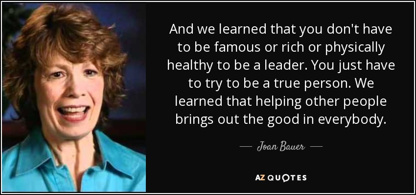 And we learned that you don't have to be famous or rich or physically healthy to be a leader. You just have to try to be a true person. We learned that helping other people brings out the good in everybody. - Joan Bauer