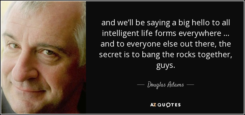 and we'll be saying a big hello to all intelligent life forms everywhere … and to everyone else out there, the secret is to bang the rocks together, guys. - Douglas Adams