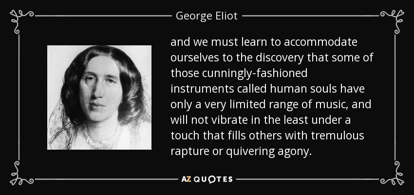 and we must learn to accommodate ourselves to the discovery that some of those cunningly-fashioned instruments called human souls have only a very limited range of music, and will not vibrate in the least under a touch that fills others with tremulous rapture or quivering agony. - George Eliot