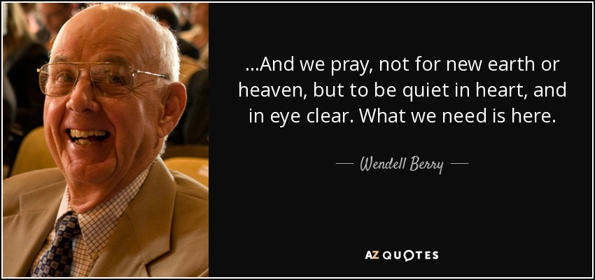 ...And we pray, not for new earth or heaven, but to be quiet in heart, and in eye clear. What we need is here. - Wendell Berry