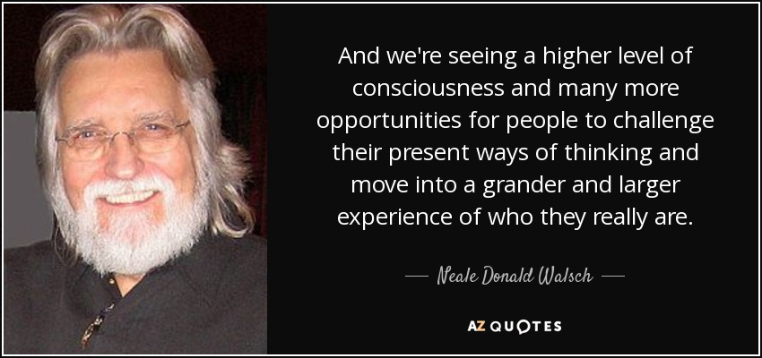 And we're seeing a higher level of consciousness and many more opportunities for people to challenge their present ways of thinking and move into a grander and larger experience of who they really are. - Neale Donald Walsch