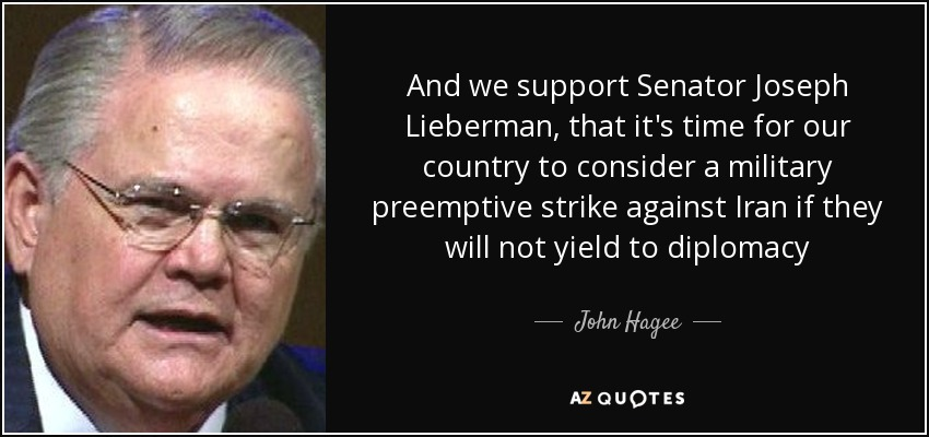 And we support Senator Joseph Lieberman, that it's time for our country to consider a military preemptive strike against Iran if they will not yield to diplomacy - John Hagee
