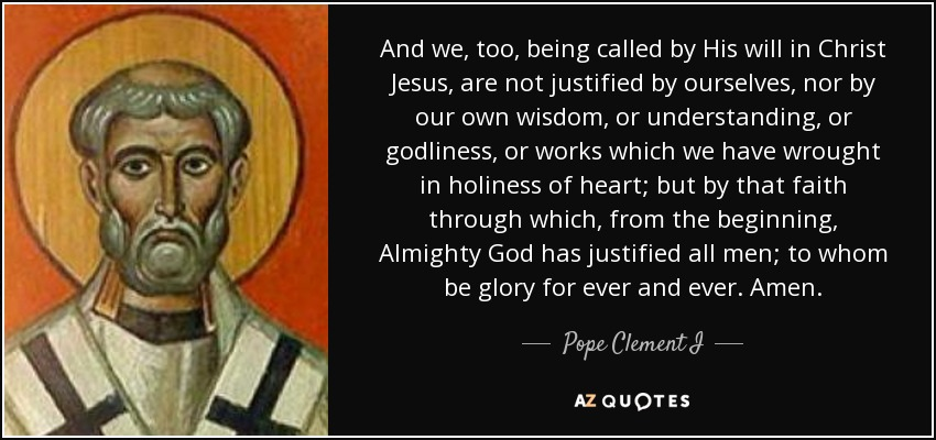 And we, too, being called by His will in Christ Jesus, are not justified by ourselves, nor by our own wisdom, or understanding, or godliness, or works which we have wrought in holiness of heart; but by that faith through which, from the beginning, Almighty God has justified all men; to whom be glory for ever and ever. Amen. - Pope Clement I