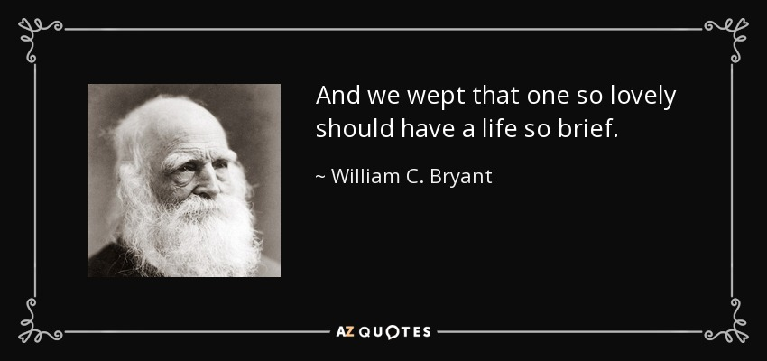 And we wept that one so lovely should have a life so brief; - William C. Bryant