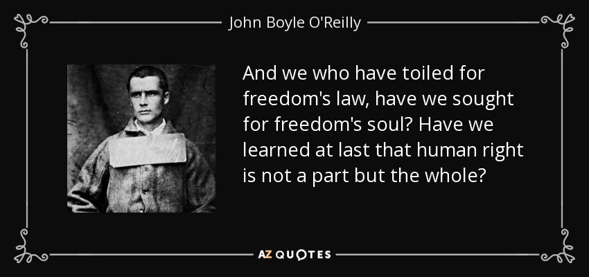 And we who have toiled for freedom's law, have we sought for freedom's soul? Have we learned at last that human right is not a part but the whole? - John Boyle O'Reilly