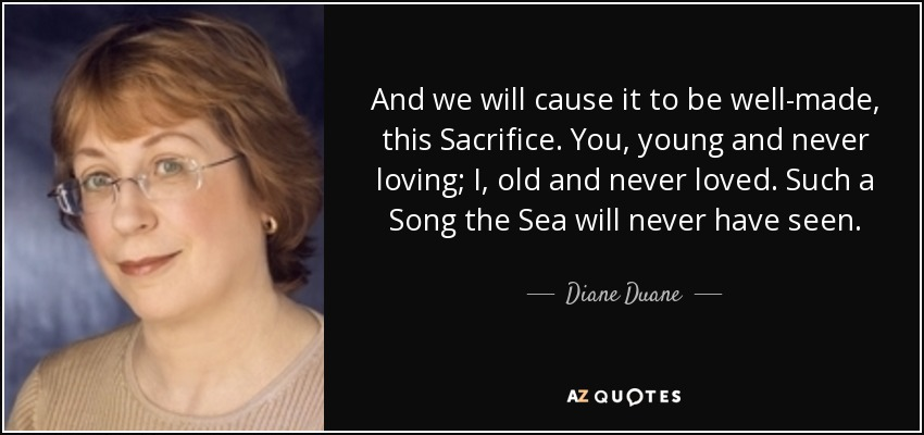 And we will cause it to be well-made, this Sacrifice. You, young and never loving; I, old and never loved. Such a Song the Sea will never have seen. - Diane Duane