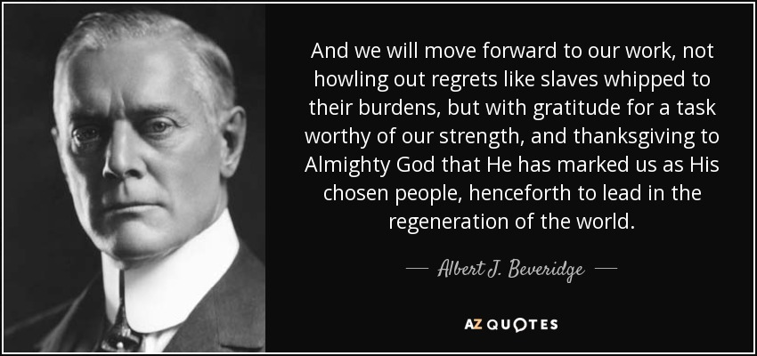 And we will move forward to our work, not howling out regrets like slaves whipped to their burdens, but with gratitude for a task worthy of our strength, and thanksgiving to Almighty God that He has marked us as His chosen people, henceforth to lead in the regeneration of the world. - Albert J. Beveridge