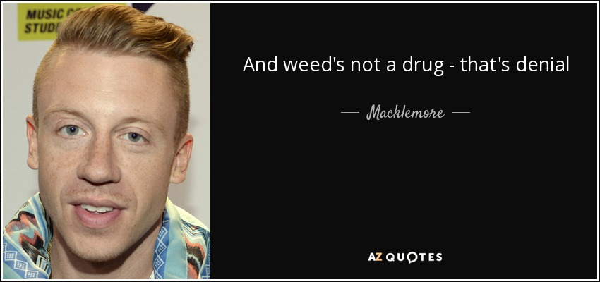And weed's not a drug - that's denial - Macklemore