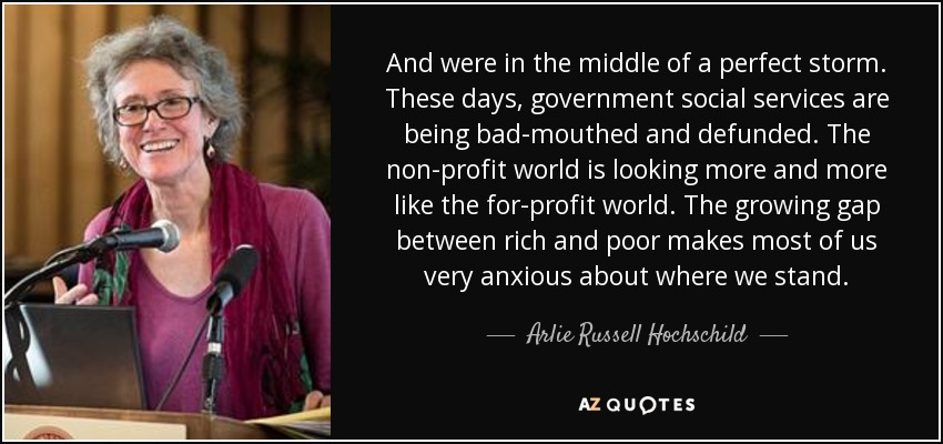 And were in the middle of a perfect storm. These days, government social services are being bad-mouthed and defunded. The non-profit world is looking more and more like the for-profit world. The growing gap between rich and poor makes most of us very anxious about where we stand. - Arlie Russell Hochschild