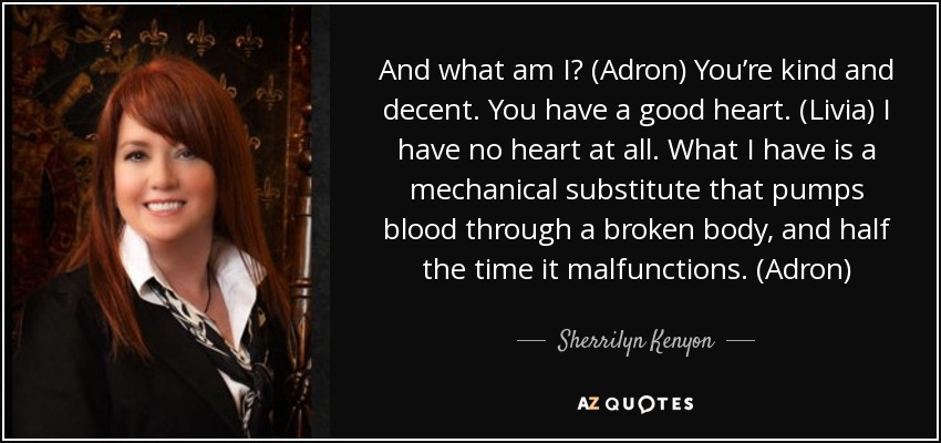 And what am I? (Adron) You're kind and decent. You have a good heart. (Livia) I have no heart at all. What I have is a mechanical substitute that pumps blood through a broken body, and half the time it malfunctions. (Adron) - Sherrilyn Kenyon