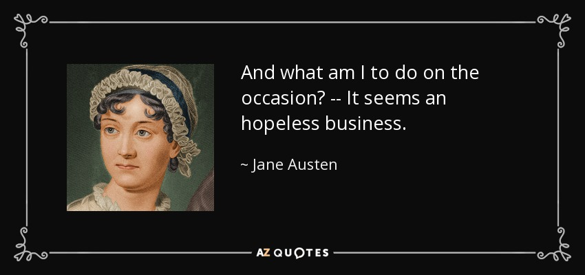 And what am I to do on the occasion? -- It seems an hopeless business. - Jane Austen
