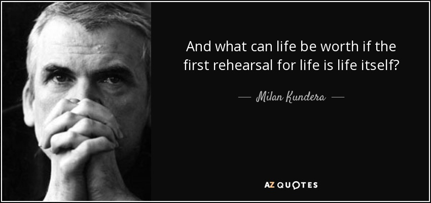 And what can life be worth if the first rehearsal for life is life itself? - Milan Kundera