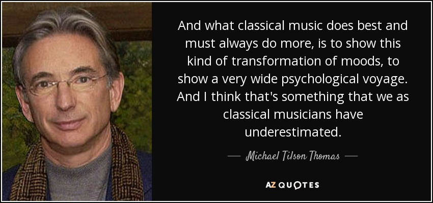 And what classical music does best and must always do more, is to show this kind of transformation of moods, to show a very wide psychological voyage. And I think that's something that we as classical musicians have underestimated. - Michael Tilson Thomas