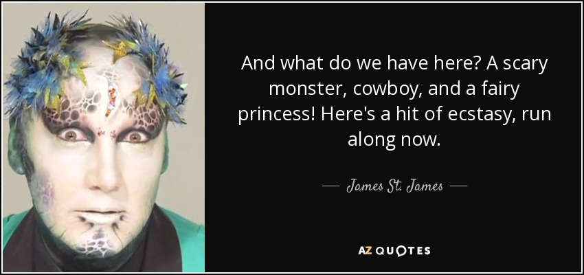 And what do we have here? A scary monster, cowboy, and a fairy princess! Here's a hit of ecstasy, run along now. - James St. James