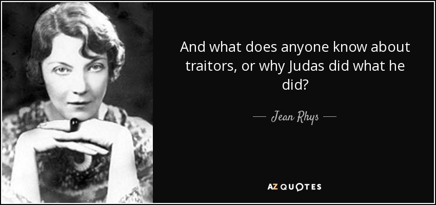 And what does anyone know about traitors, or why Judas did what he did? - Jean Rhys