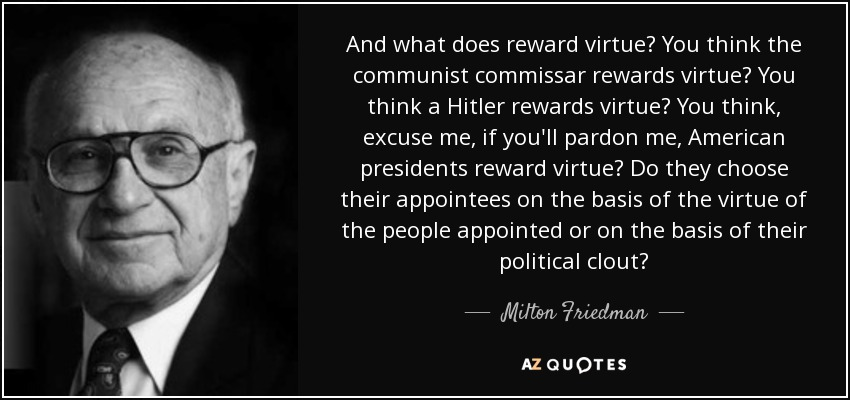 And what does reward virtue? You think the communist commissar rewards virtue? You think a Hitler rewards virtue? You think, excuse me, if you'll pardon me, American presidents reward virtue? Do they choose their appointees on the basis of the virtue of the people appointed or on the basis of their political clout? - Milton Friedman