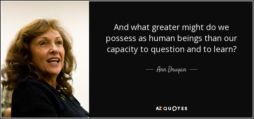 And what greater might do we possess as human beings than our capacity to question and to learn? - Ann Druyan