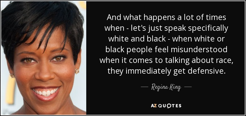 And what happens a lot of times when - let's just speak specifically white and black - when white or black people feel misunderstood when it comes to talking about race, they immediately get defensive. - Regina King