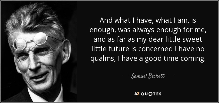 And what I have, what I am, is enough, was always enough for me, and as far as my dear little sweet little future is concerned I have no qualms, I have a good time coming. - Samuel Beckett