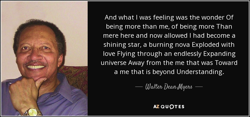 And what I was feeling was the wonder Of being more than me, of being more Than mere here and now allowed I had become a shining star, a burning nova Exploded with love Flying through an endlessly Expanding universe Away from the me that was Toward a me that is beyond Understanding. - Walter Dean Myers