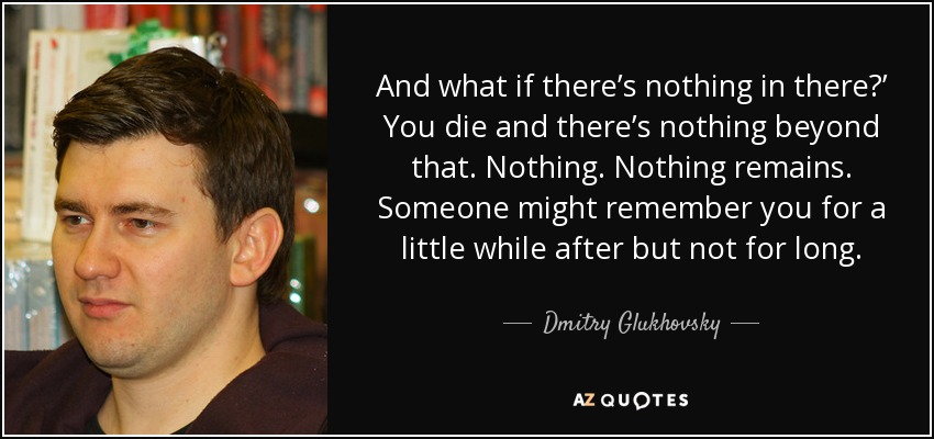 And what if there's nothing in there?' You die and there's nothing beyond that. Nothing. Nothing remains. Someone might remember you for a little while after but not for long. - Dmitry Glukhovsky