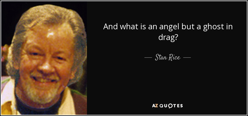 And what is an angel but a ghost in drag? - Stan Rice