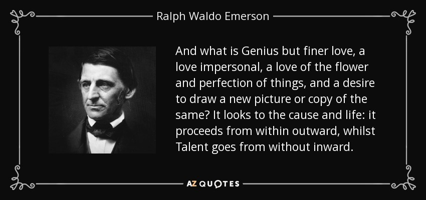 And what is Genius but finer love, a love impersonal, a love of the flower and perfection of things, and a desire to draw a new picture or copy of the same? It looks to the cause and life: it proceeds from within outward, whilst Talent goes from without inward. - Ralph Waldo Emerson