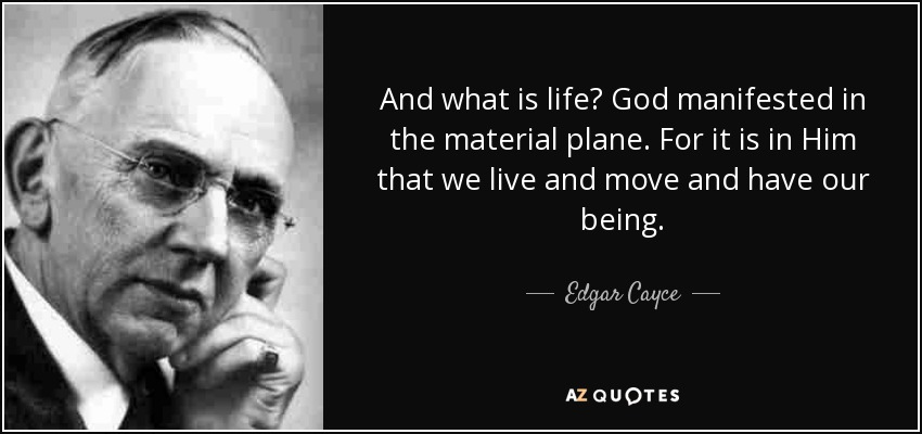 And what is life? God manifested in the material plane. For it is in Him that we live and move and have our being. - Edgar Cayce