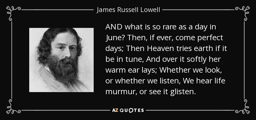 AND what is so rare as a day in June? Then, if ever, come perfect days; Then Heaven tries earth if it be in tune, And over it softly her warm ear lays; Whether we look, or whether we listen, We hear life murmur, or see it glisten. - James Russell Lowell