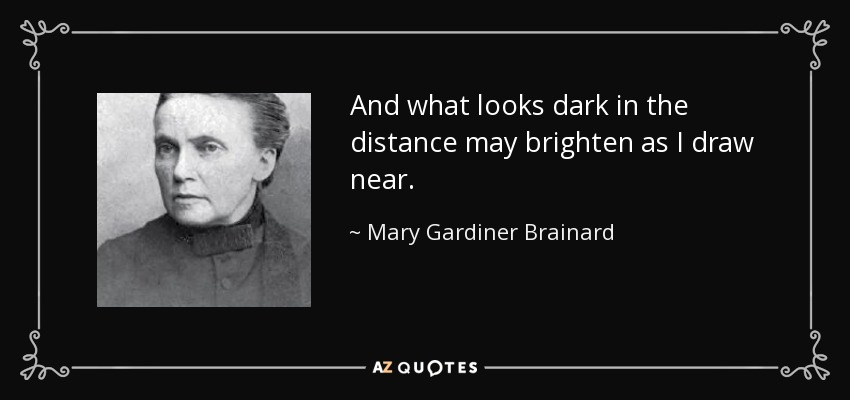 And what looks dark in the distance may brighten as I draw near. - Mary Gardiner Brainard