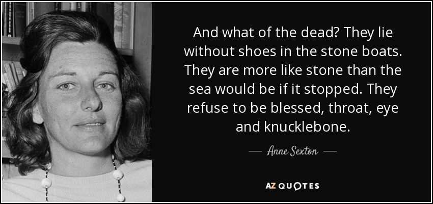 And what of the dead? They lie without shoes in the stone boats. They are more like stone than the sea would be if it stopped. They refuse to be blessed, throat, eye and knucklebone. - Anne Sexton