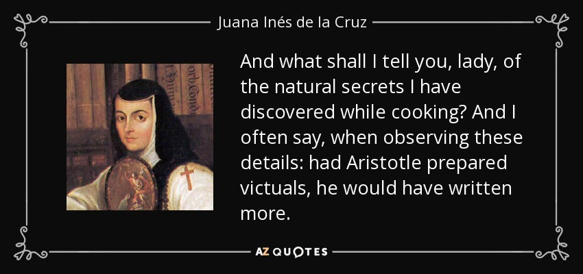 And what shall I tell you, lady, of the natural secrets I have discovered while cooking? And I often say, when observing these details: had Aristotle prepared victuals, he would have written more. - Juana Inés de la Cruz