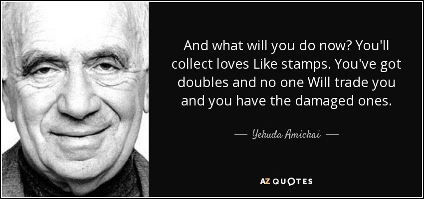 And what will you do now? You'll collect loves Like stamps. You've got doubles and no one Will trade you and you have the damaged ones. - Yehuda Amichai