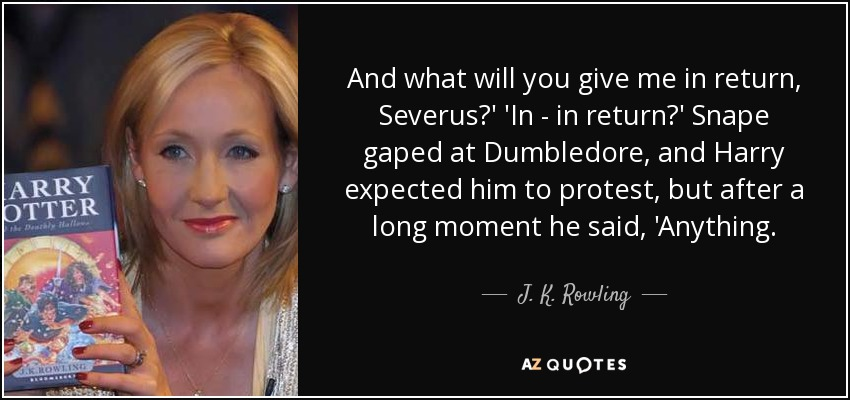 And what will you give me in return, Severus?' 'In - in return?' Snape gaped at Dumbledore, and Harry expected him to protest, but after a long moment he said, 'Anything. - J. K. Rowling
