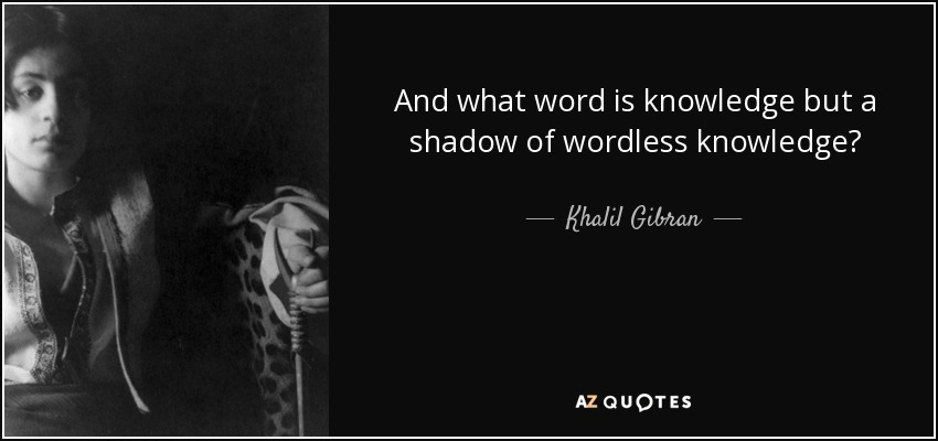 And what word is knowledge but a shadow of wordless knowledge? - Khalil Gibran