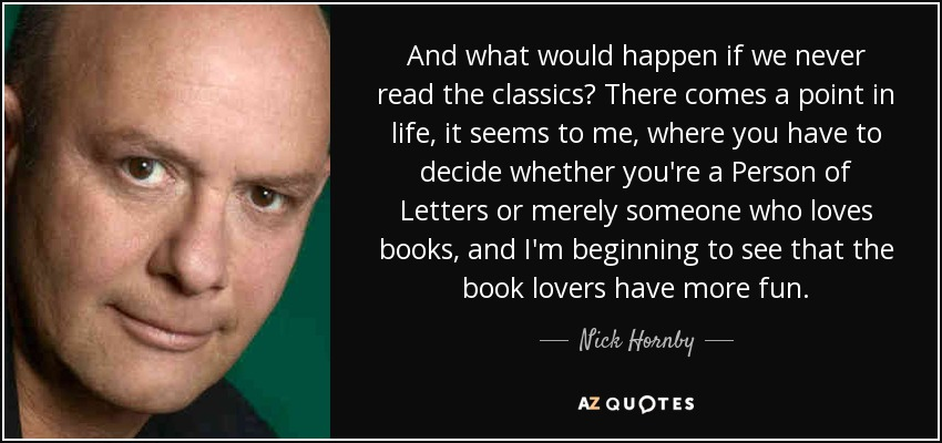 And what would happen if we never read the classics? There comes a point in life, it seems to me, where you have to decide whether you're a Person of Letters or merely someone who loves books, and I'm beginning to see that the book lovers have more fun. - Nick Hornby