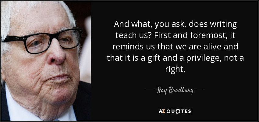 And what, you ask, does writing teach us? First and foremost, it reminds us that we are alive and that it is a gift and a privilege, not a right. - Ray Bradbury
