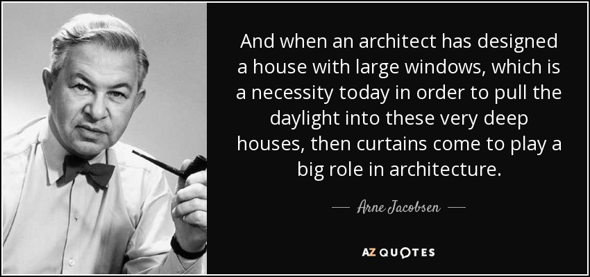 And when an architect has designed a house with large windows, which is a necessity today in order to pull the daylight into these very deep houses, then curtains come to play a big role in architecture. - Arne Jacobsen