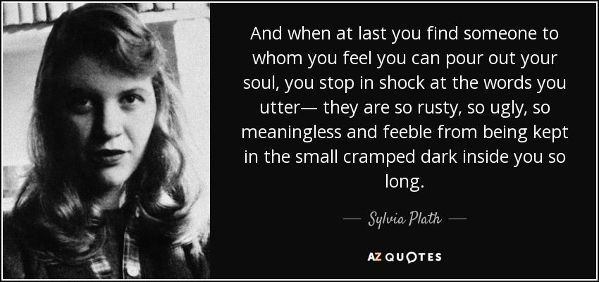 And when at last you find someone to whom you feel you can pour out your soul, you stop in shock at the words you utter— they are so rusty, so ugly, so meaningless and feeble from being kept in the small cramped dark inside you so long. - Sylvia Plath