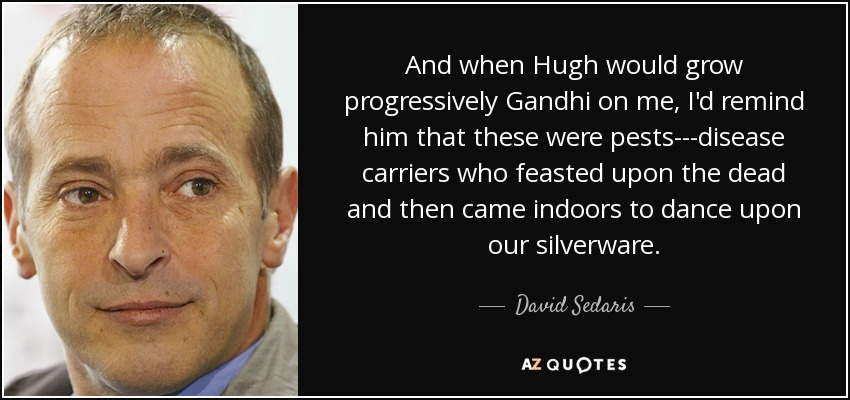 And when Hugh would grow progressively Gandhi on me, I'd remind him that these were pests---disease carriers who feasted upon the dead and then came indoors to dance upon our silverware. - David Sedaris